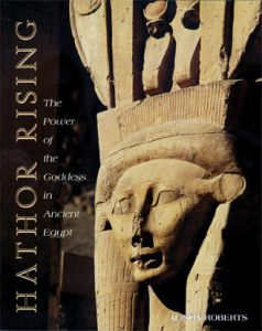 Hathor Rising The Power of the Goddess in Ancient Egypt by Alison Roberts Ph.D.