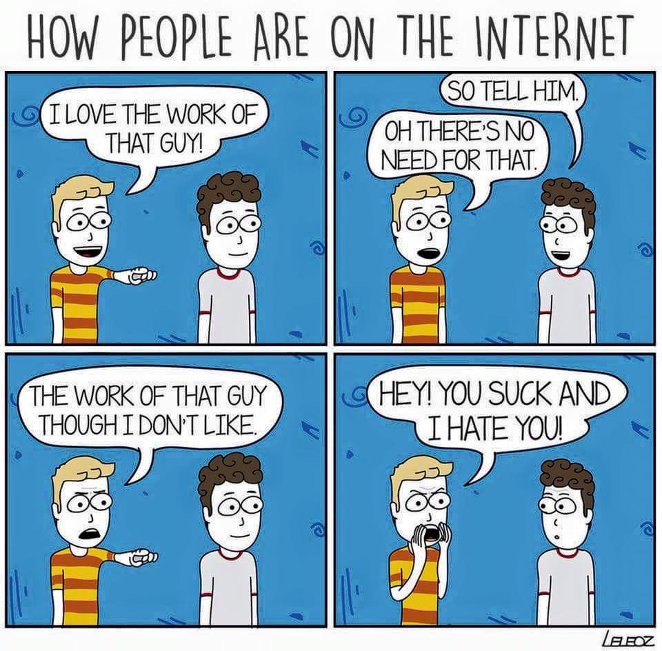 comic titled How People Are On the Internet. First panel shows two young men against a blue background. the man on the right is pointing off panel and says I love the work of that guy. Second panel, the man on the right says So tell him. The man on the left says Oh there's no need for that. Third panel, the man on the left has an angry face, again pointing off panel, and says The work of that guy though I don't like. Forth panel, the man on the left yells Hey! You suck and I hate you! while the man on the right looks shocked.